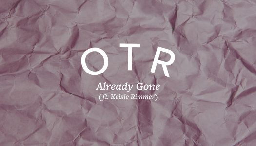 "OTR Releases Beautiful Single ""Already Gone"" Feat. Kelsie Rimmer"